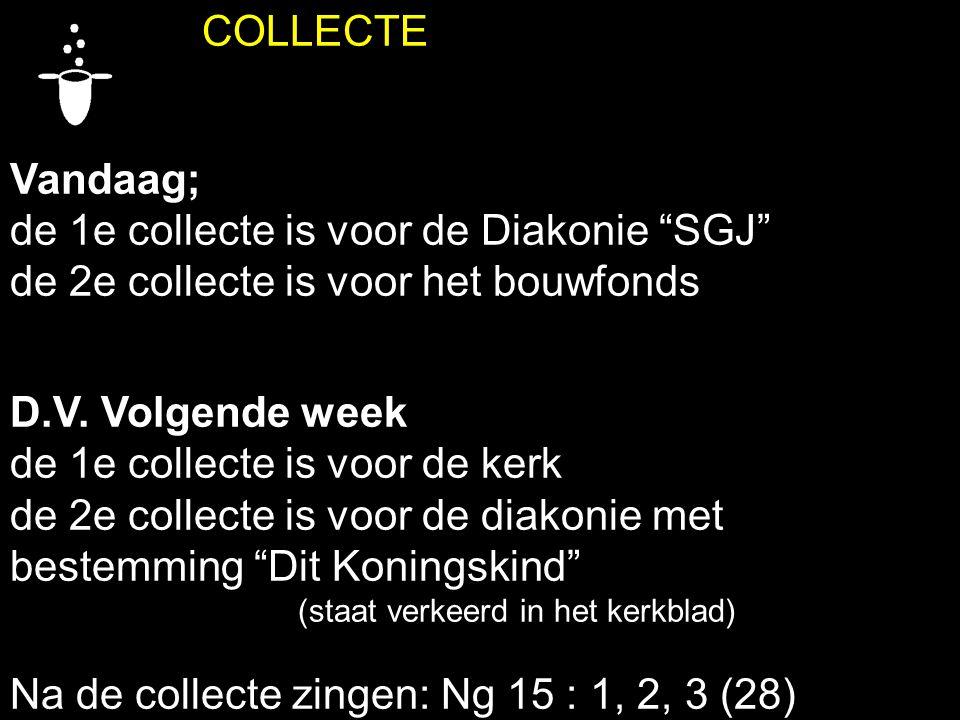 COLLECTE Vandaag; de 1e collecte is voor de Diakonie SGJ de 2e collecte is voor het bouwfonds D.V.