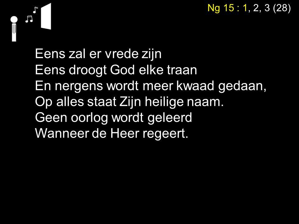 Ng 15 : 1, 2, 3 (28) Eens zal er vrede zijn Eens droogt God elke traan En nergens wordt meer kwaad gedaan, Op alles staat Zijn heilige naam. Geen oorl