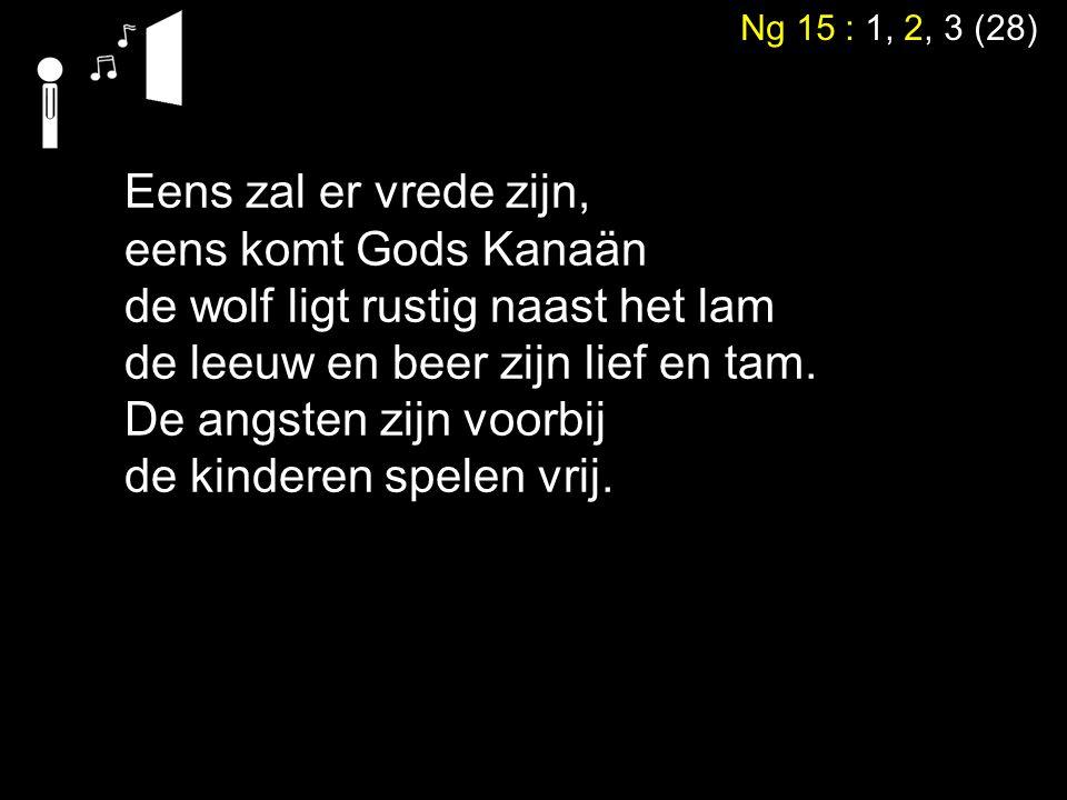 Ng 15 : 1, 2, 3 (28) Eens zal er vrede zijn, eens komt Gods Kanaän de wolf ligt rustig naast het lam de leeuw en beer zijn lief en tam. De angsten zij