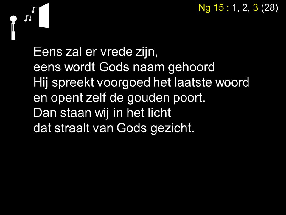 Ng 15 : 1, 2, 3 (28) Eens zal er vrede zijn, eens wordt Gods naam gehoord Hij spreekt voorgoed het laatste woord en opent zelf de gouden poort. Dan st