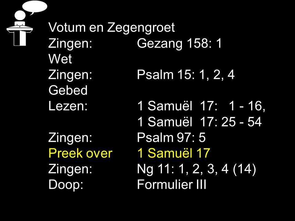 Votum en Zegengroet Zingen:Gezang 158: 1 Wet Zingen:Psalm 15: 1, 2, 4 Gebed Lezen: 1 Samuël 17: 1 - 16, 1 Samuël 17: 25 - 54 Zingen:Psalm 97: 5 Preek