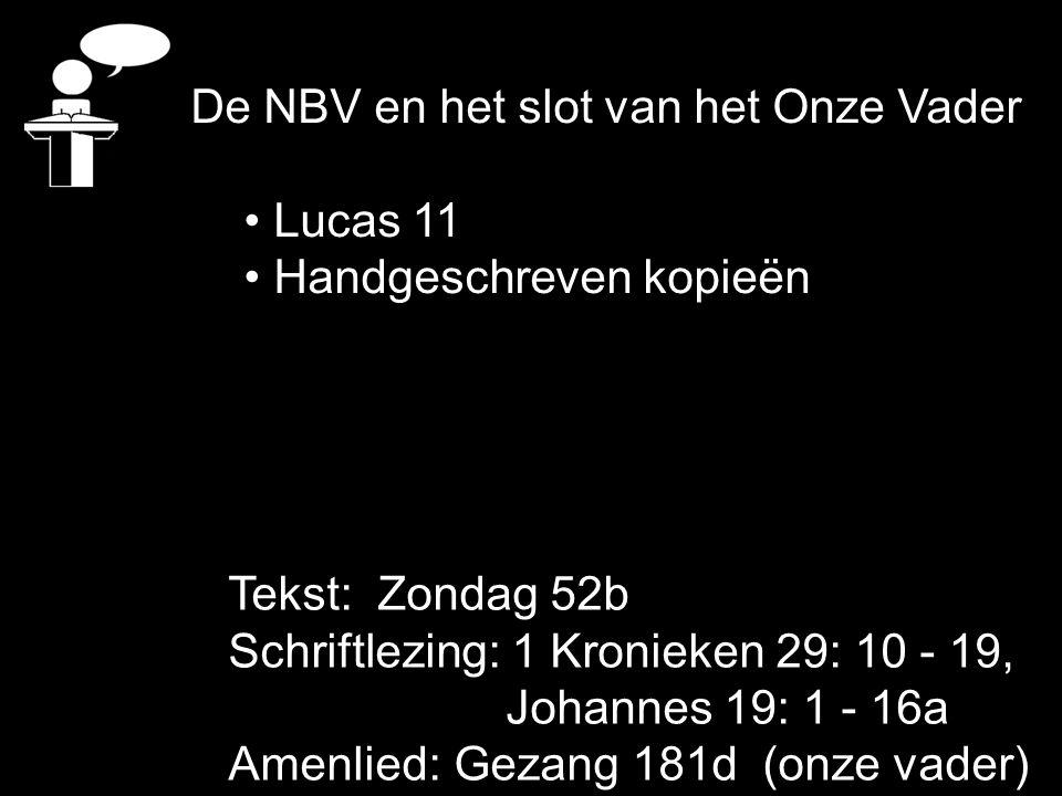 De NBV en het slot van het Onze Vader Lucas 11 Handgeschreven kopieën Tekst: Zondag 52b Schriftlezing: 1 Kronieken 29: 10 - 19, Johannes 19: 1 - 16a A