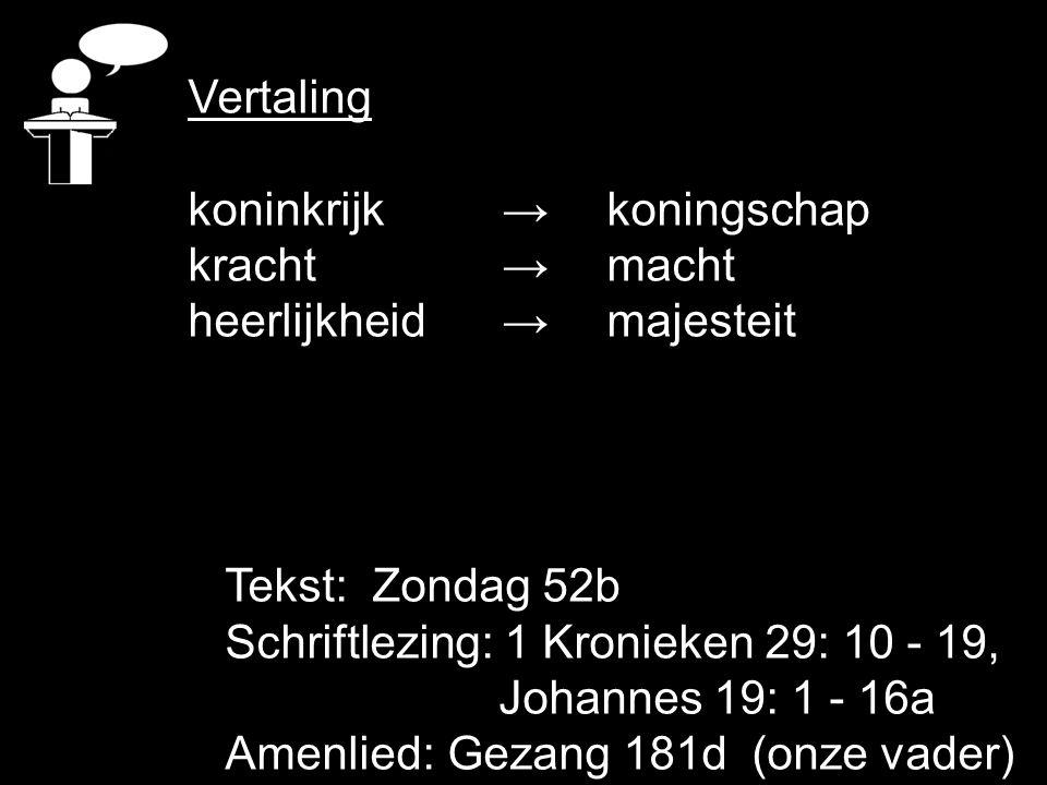 Tekst: Zondag 52b Schriftlezing: 1 Kronieken 29: 10 - 19, Johannes 19: 1 - 16a Amenlied: Gezang 181d (onze vader) Vertaling koninkrijk → koningschap k