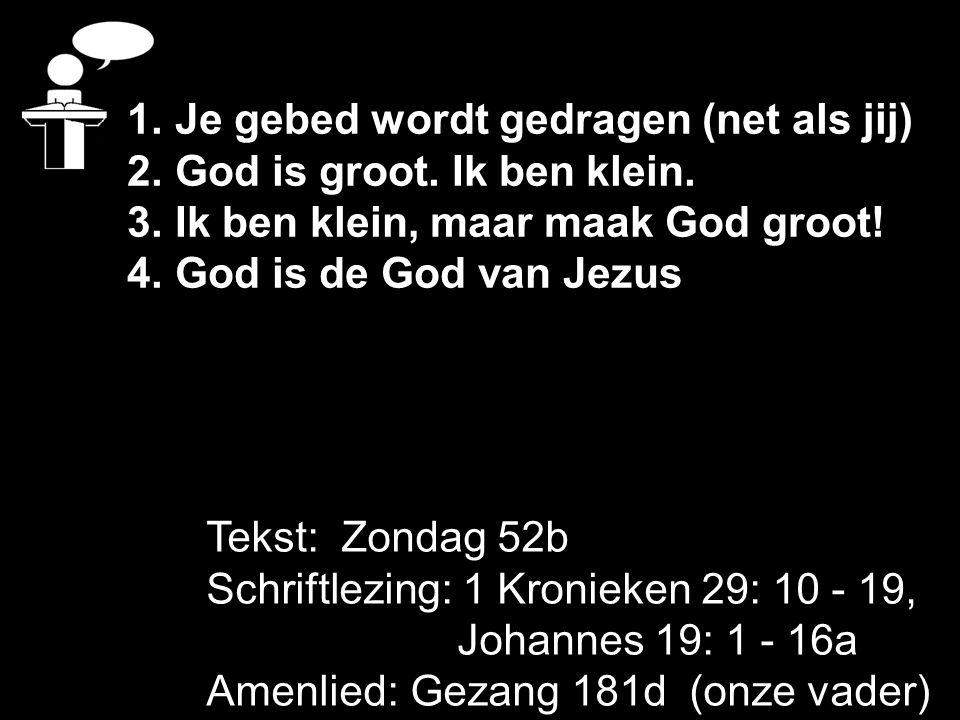 Tekst: Zondag 52b Schriftlezing: 1 Kronieken 29: 10 - 19, Johannes 19: 1 - 16a Amenlied: Gezang 181d (onze vader) 1. Je gebed wordt gedragen (net als