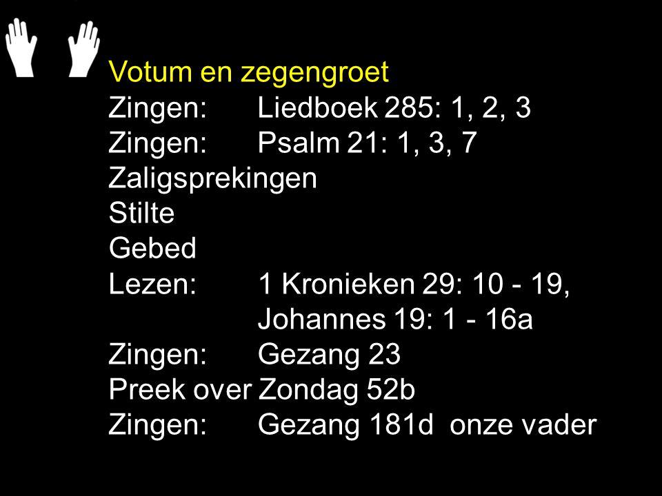 Votum en zegengroet Zingen: Liedboek 285: 1, 2, 3 Zingen: Psalm 21: 1, 3, 7 Zaligsprekingen Stilte Gebed Lezen: 1 Kronieken 29: 10 - 19, Johannes 19: