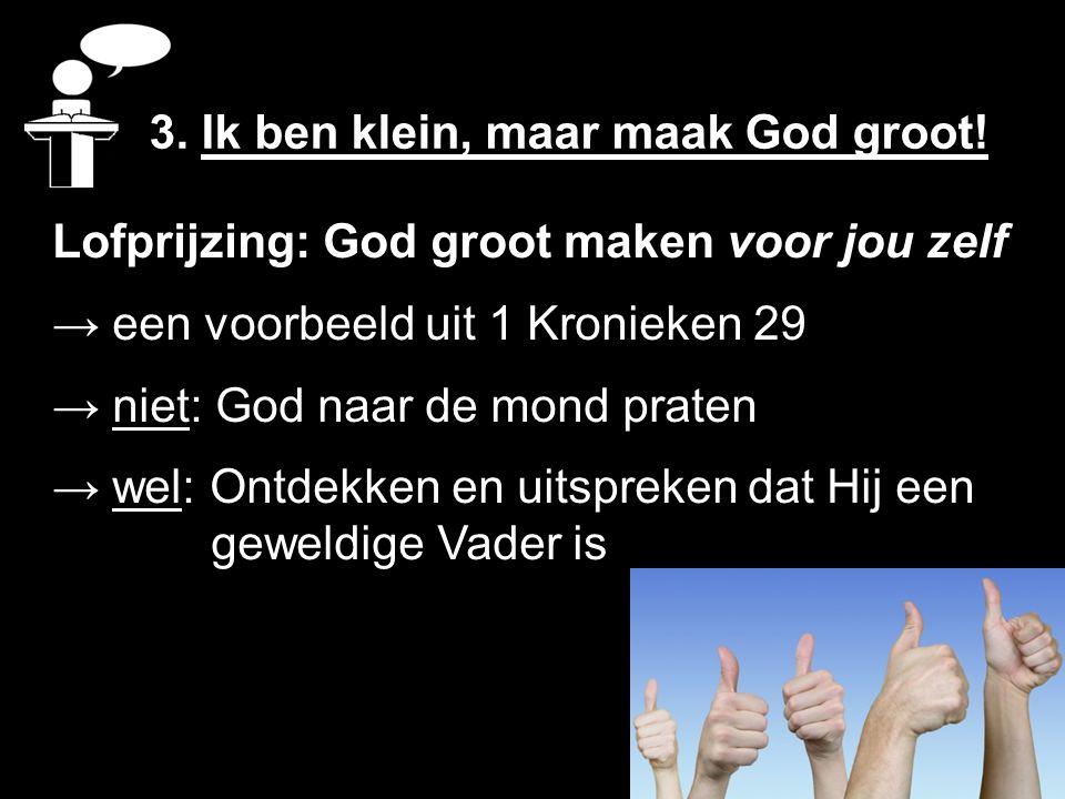 Lofprijzing: God groot maken voor jou zelf → een voorbeeld uit 1 Kronieken 29 → niet: God naar de mond praten → wel: Ontdekken en uitspreken dat Hij e