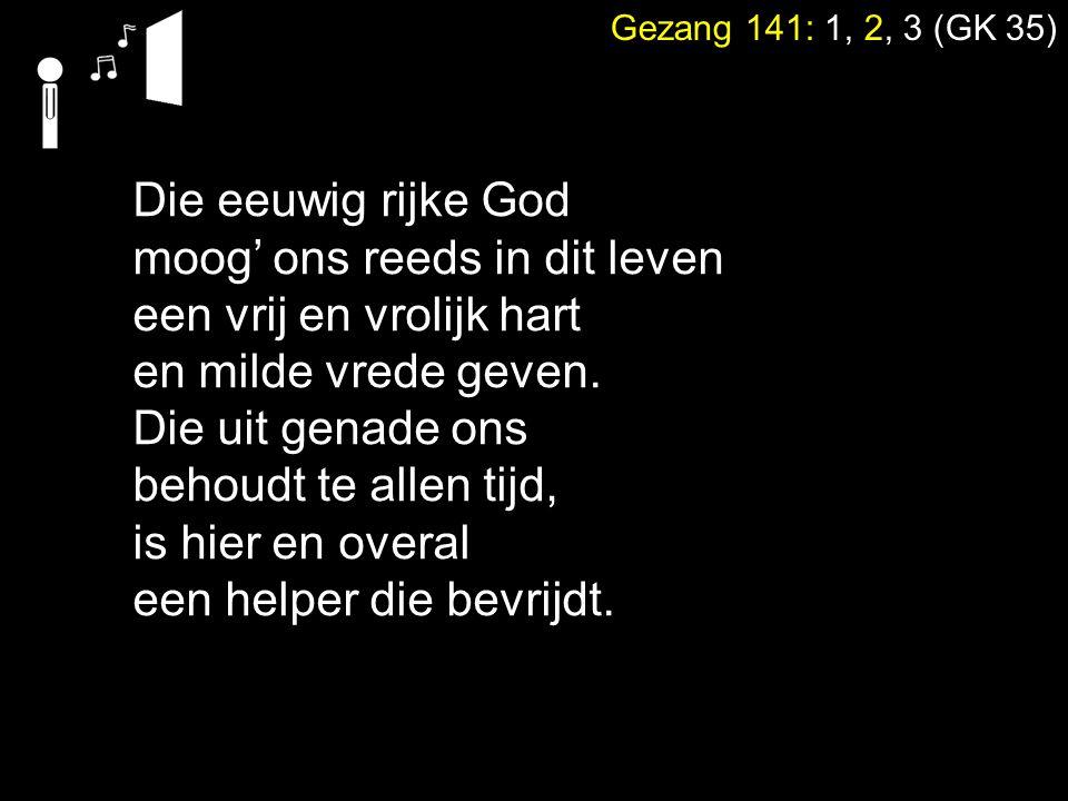 Gezang 141: 1, 2, 3 (GK 35) Die eeuwig rijke God moog' ons reeds in dit leven een vrij en vrolijk hart en milde vrede geven. Die uit genade ons behoud