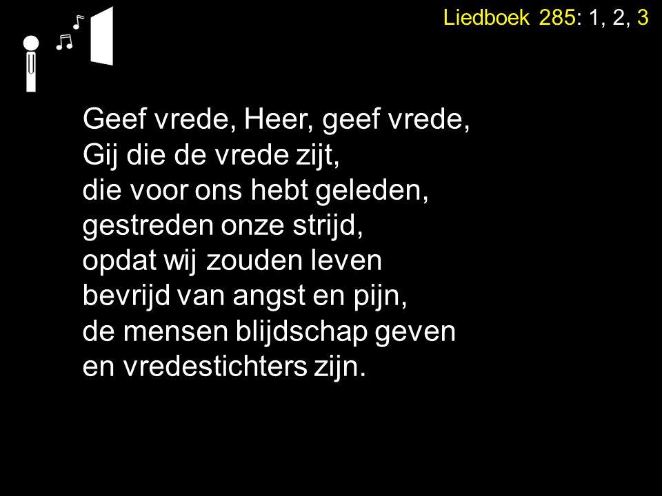 Liedboek 285: 1, 2, 3 Geef vrede, Heer, geef vrede, Gij die de vrede zijt, die voor ons hebt geleden, gestreden onze strijd, opdat wij zouden leven be