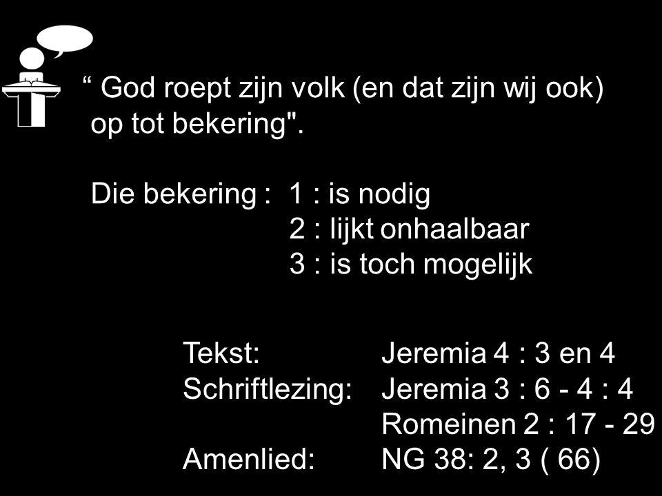 """Tekst: Jeremia 4 : 3 en 4 Schriftlezing: Jeremia 3 : 6 - 4 : 4 Romeinen 2 : 17 - 29 Amenlied: NG 38: 2, 3 ( 66) """" God roept zijn volk (en dat zijn wij"""