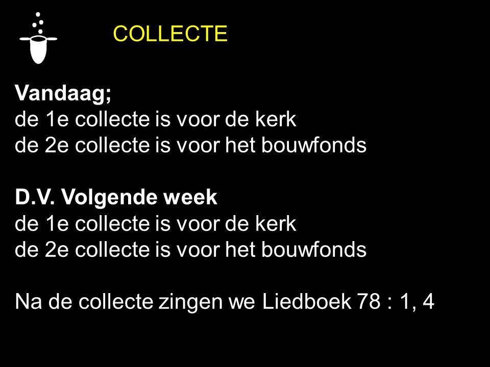 COLLECTE Vandaag; de 1e collecte is voor de kerk de 2e collecte is voor het bouwfonds D.V. Volgende week de 1e collecte is voor de kerk de 2e collecte