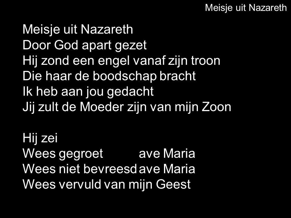 Meisje uit Nazareth Door God apart gezet Hij zond een engel vanaf zijn troon Die haar de boodschap bracht Ik heb aan jou gedacht Jij zult de Moeder zi