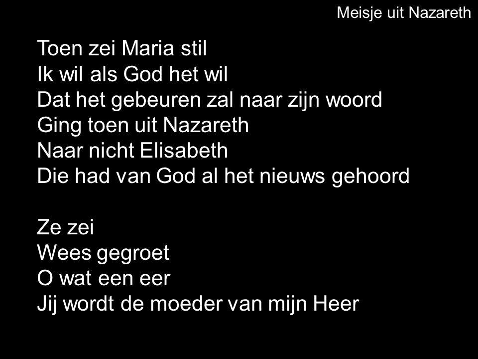 Toen zei Maria stil Ik wil als God het wil Dat het gebeuren zal naar zijn woord Ging toen uit Nazareth Naar nicht Elisabeth Die had van God al het nie