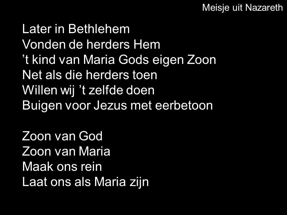 Later in Bethlehem Vonden de herders Hem 't kind van Maria Gods eigen Zoon Net als die herders toen Willen wij 't zelfde doen Buigen voor Jezus met ee