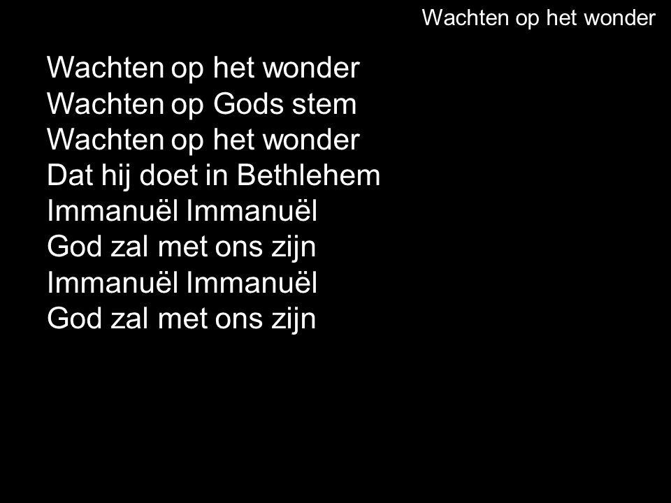Wachten op het wonder Wachten op Gods stem Wachten op het wonder Dat hij doet in Bethlehem Immanuël God zal met ons zijn Immanuël God zal met ons zijn