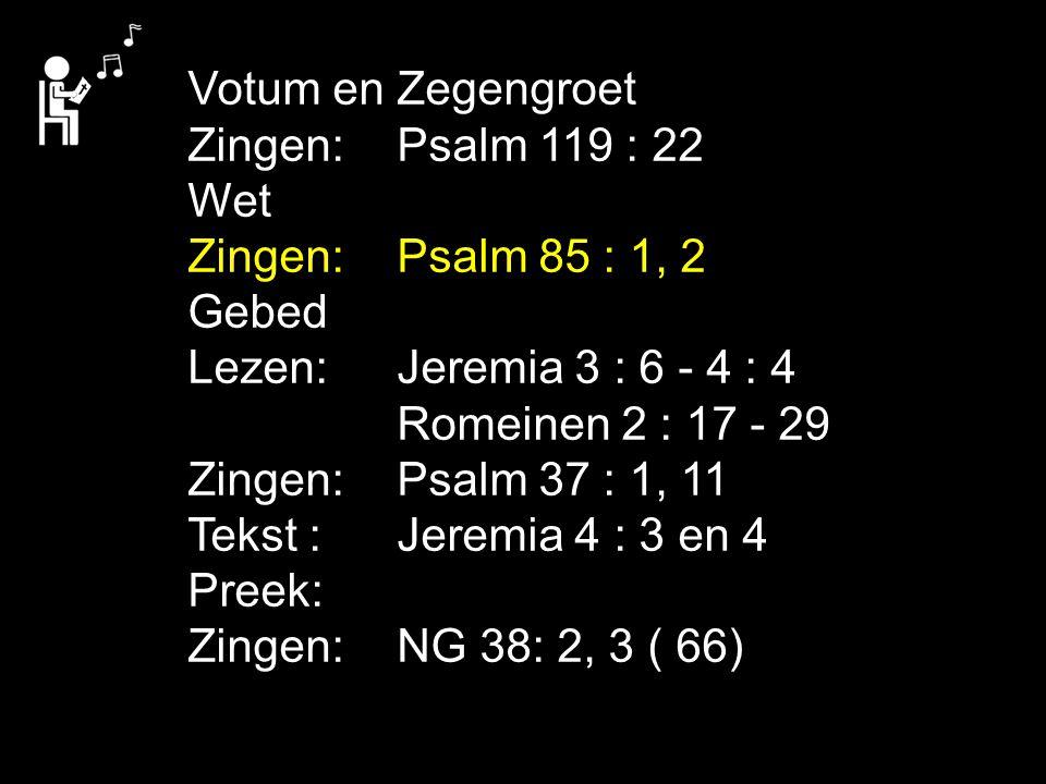 Votum en Zegengroet Zingen:Psalm 119 : 22 Wet Zingen:Psalm 85 : 1, 2 Gebed Lezen: Jeremia 3 : 6 - 4 : 4 Romeinen 2 : 17 - 29 Zingen:Psalm 37 : 1, 11 T