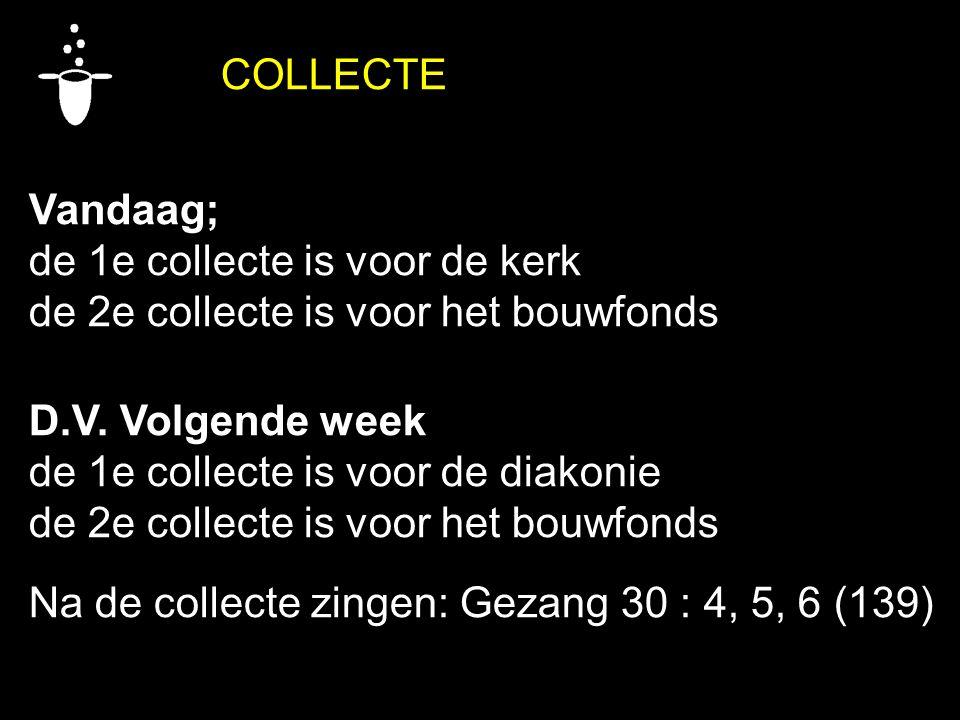 COLLECTE Vandaag; de 1e collecte is voor de kerk de 2e collecte is voor het bouwfonds D.V. Volgende week de 1e collecte is voor de diakonie de 2e coll