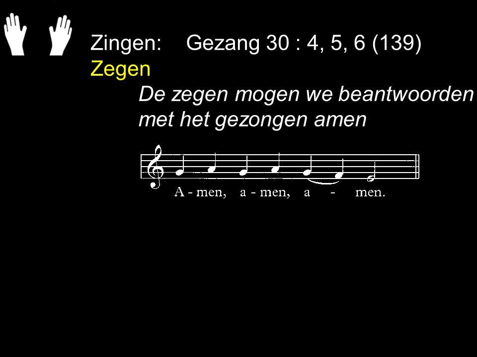 Zingen:Gezang 30 : 4, 5, 6 (139) Zegen De zegen mogen we beantwoorden met het gezongen amen