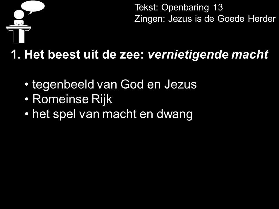 Tekst: Openbaring 13 Zingen: Jezus is de Goede Herder 1. Het beest uit de zee: vernietigende macht tegenbeeld van God en Jezus Romeinse Rijk het spel