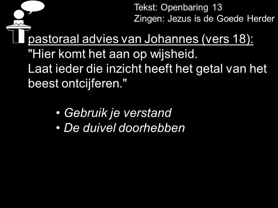 Tekst: Openbaring 13 Zingen: Jezus is de Goede Herder pastoraal advies van Johannes (vers 18):