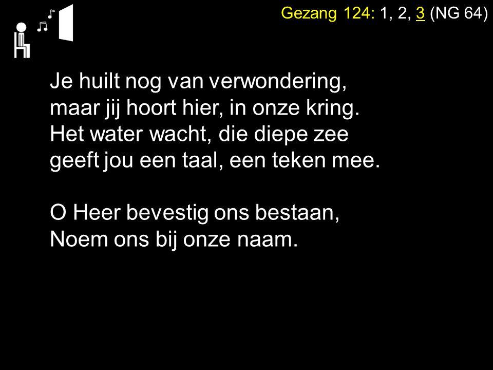 Gezang 124: 1, 2, 3 (NG 64) Je huilt nog van verwondering, maar jij hoort hier, in onze kring. Het water wacht, die diepe zee geeft jou een taal, een