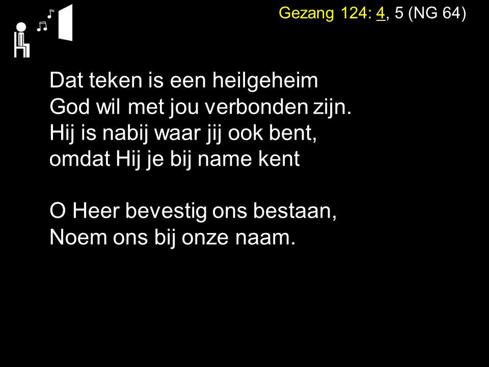 Gezang 124: 4, 5 (NG 64) Dat teken is een heilgeheim God wil met jou verbonden zijn. Hij is nabij waar jij ook bent, omdat Hij je bij name kent O Heer