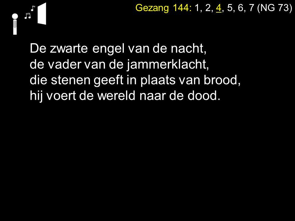 Gezang 144: 1, 2, 4, 5, 6, 7 (NG 73) De zwarte engel van de nacht, de vader van de jammerklacht, die stenen geeft in plaats van brood, hij voert de we