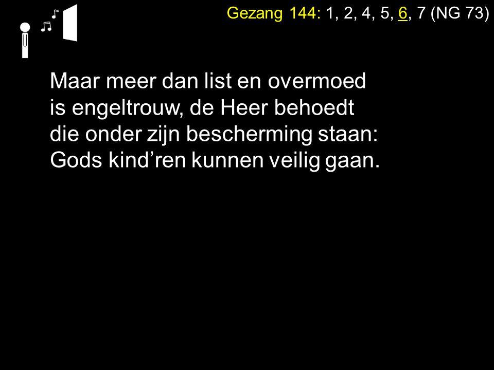 Gezang 144: 1, 2, 4, 5, 6, 7 (NG 73) Maar meer dan list en overmoed is engeltrouw, de Heer behoedt die onder zijn bescherming staan: Gods kind'ren kun