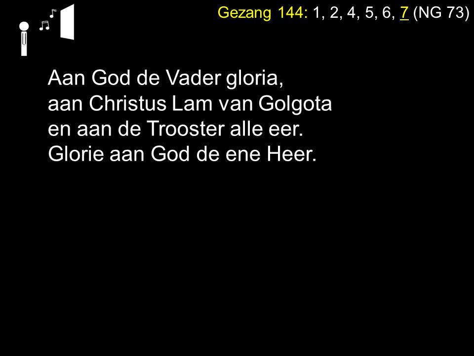 Gezang 144: 1, 2, 4, 5, 6, 7 (NG 73) Aan God de Vader gloria, aan Christus Lam van Golgota en aan de Trooster alle eer. Glorie aan God de ene Heer.