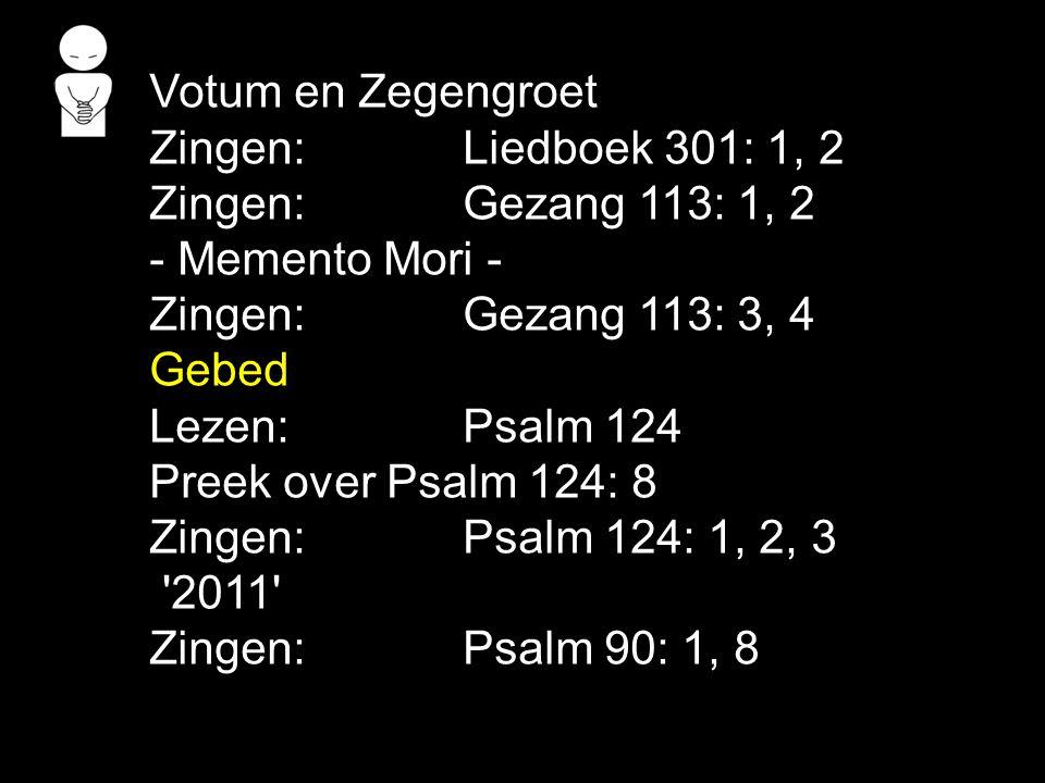 Votum en Zegengroet Zingen:Liedboek 301: 1, 2 Zingen:Gezang 113: 1, 2 - Memento Mori - Zingen:Gezang 113: 3, 4 Gebed Lezen: Psalm 124 Preek over Psalm