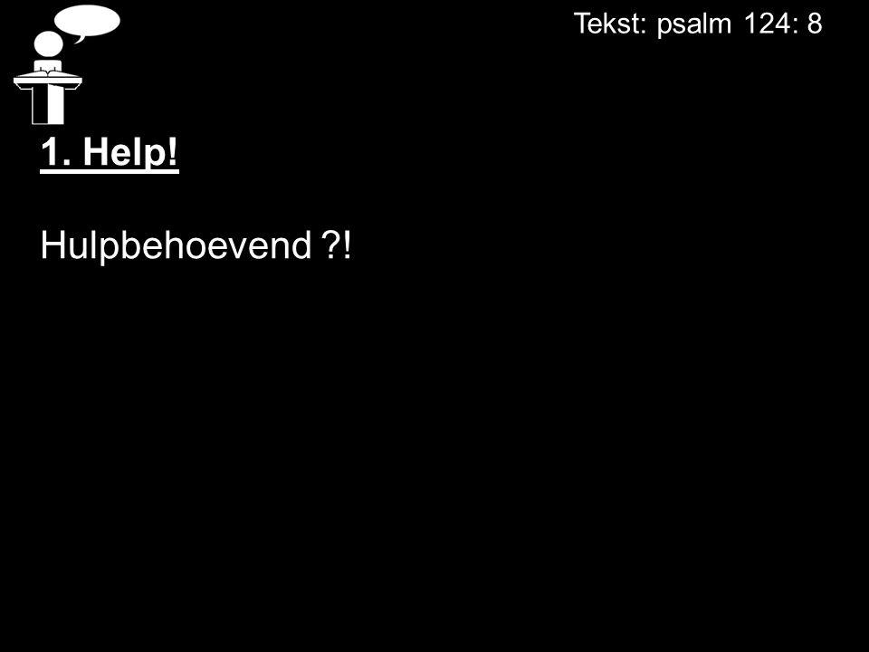 Tekst: psalm 124: 8 1. Help! Hulpbehoevend ?!