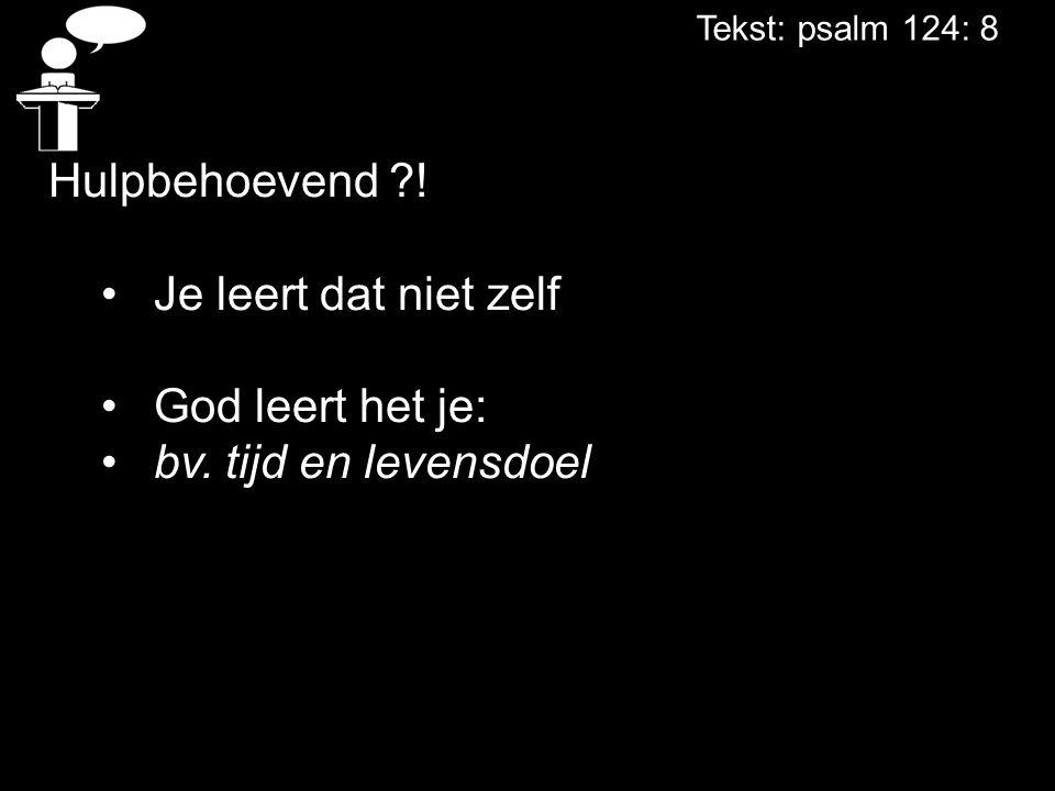 Tekst: psalm 124: 8 Hulpbehoevend ?! Je leert dat niet zelf God leert het je: bv. tijd en levensdoel