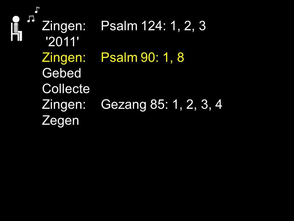 Zingen:Psalm 124: 1, 2, 3 '2011' Zingen:Psalm 90: 1, 8 Gebed Collecte Zingen:Gezang 85: 1, 2, 3, 4 Zegen