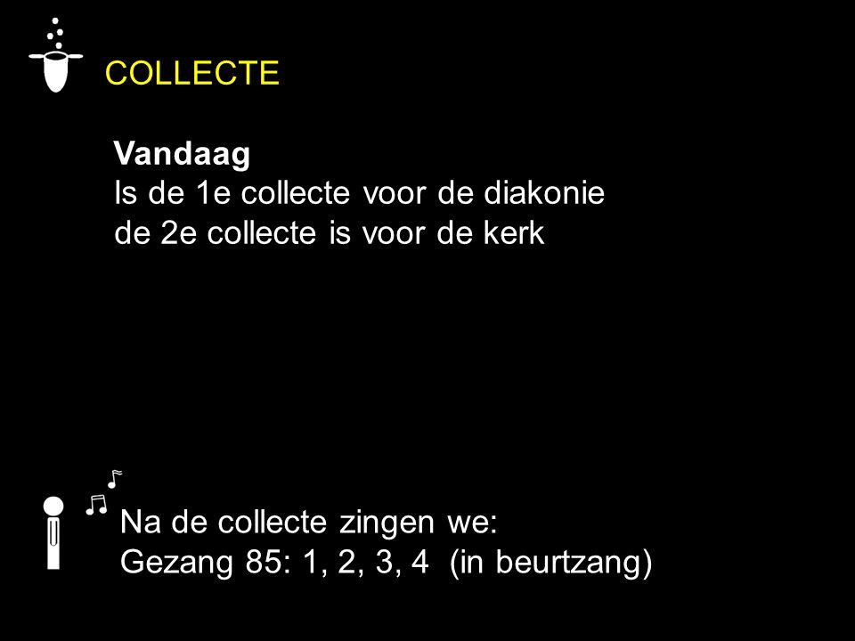 COLLECTE Vandaag Is de 1e collecte voor de diakonie de 2e collecte is voor de kerk Na de collecte zingen we: Gezang 85: 1, 2, 3, 4 (in beurtzang)