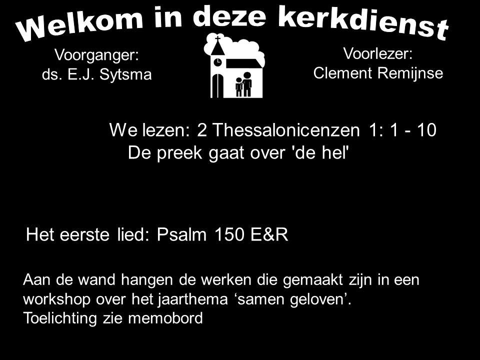 Voorganger: ds. E.J. Sytsma We lezen: 2 Thessalonicenzen 1: 1 - 10 De preek gaat over 'de hel' Het eerste lied: Psalm 150 E&R Aan de wand hangen de we