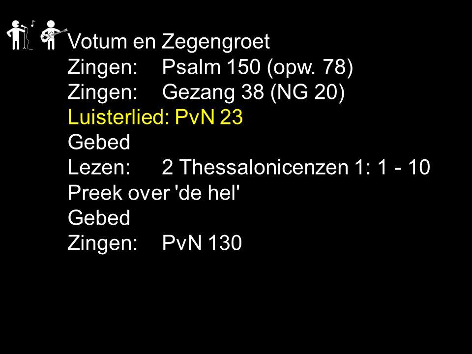 Votum en Zegengroet Zingen:Psalm 150 (opw. 78) Zingen:Gezang 38 (NG 20) Luisterlied: PvN 23 Gebed Lezen: 2 Thessalonicenzen 1: 1 - 10 Preek over 'de h