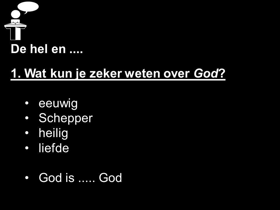 De hel en.... 1. Wat kun je zeker weten over God? eeuwig Schepper heilig liefde God is..... God