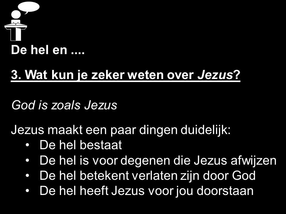 De hel en.... 3. Wat kun je zeker weten over Jezus? God is zoals Jezus Jezus maakt een paar dingen duidelijk: De hel bestaat De hel is voor degenen di