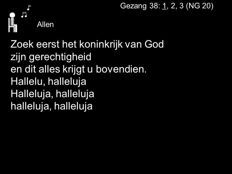 Gezang 38: 1, 2, 3 (NG 20) Zoek eerst het koninkrijk van God zijn gerechtigheid en dit alles krijgt u bovendien. Hallelu, halleluja Halleluja, hallelu