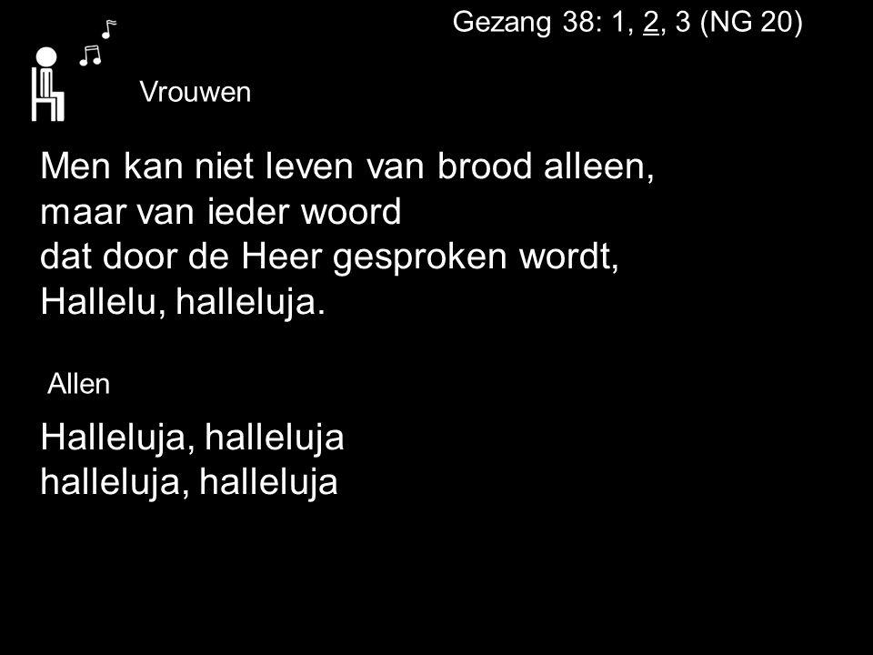 Gezang 38: 1, 2, 3 (NG 20) Men kan niet leven van brood alleen, maar van ieder woord dat door de Heer gesproken wordt, Hallelu, halleluja. Halleluja,
