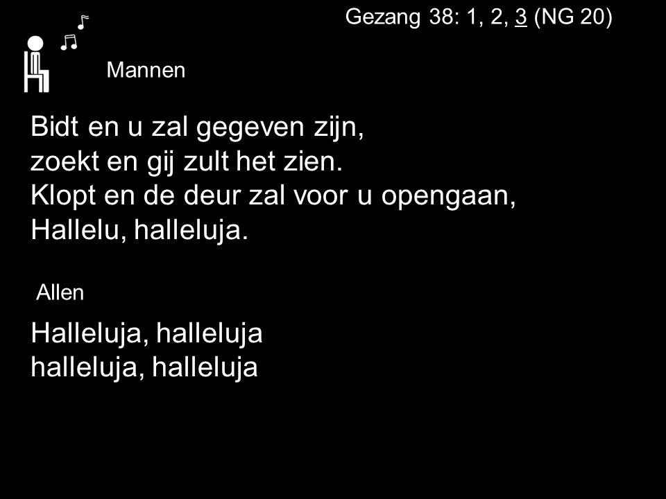 Gezang 38: 1, 2, 3 (NG 20) Bidt en u zal gegeven zijn, zoekt en gij zult het zien. Klopt en de deur zal voor u opengaan, Hallelu, halleluja. Halleluja