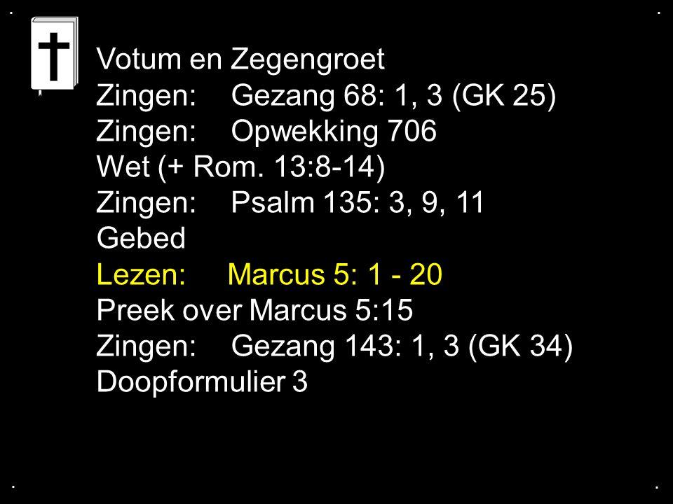 .... Votum en Zegengroet Zingen:Gezang 68: 1, 3 (GK 25) Zingen: Opwekking 706 Wet (+ Rom. 13:8-14) Zingen:Psalm 135: 3, 9, 11 Gebed Lezen: Marcus 5: 1