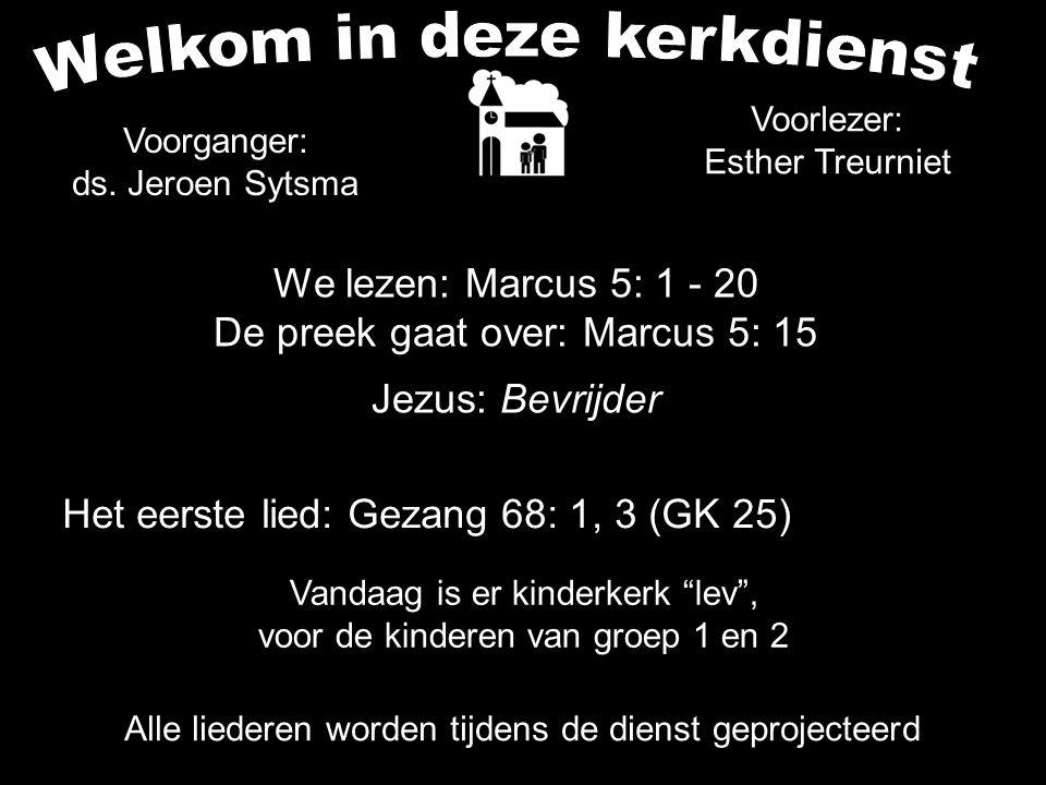 We lezen: Marcus 5: 1 - 20 De preek gaat over: Marcus 5: 15 Jezus: Bevrijder Voorganger: ds. Jeroen Sytsma Het eerste lied: Gezang 68: 1, 3 (GK 25) Vo