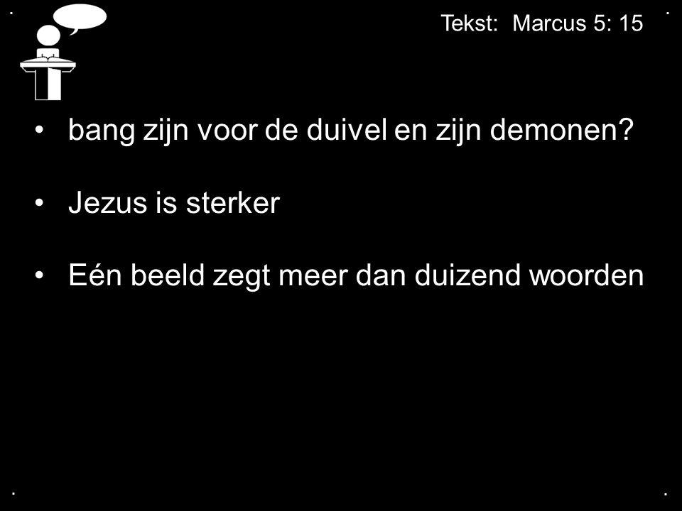 .... Tekst: Marcus 5: 15 bang zijn voor de duivel en zijn demonen? Jezus is sterker Eén beeld zegt meer dan duizend woorden