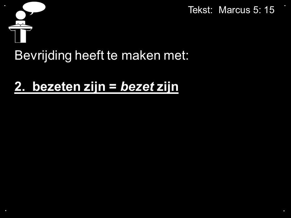 .... Tekst: Marcus 5: 15 Bevrijding heeft te maken met: 2. bezeten zijn = bezet zijn