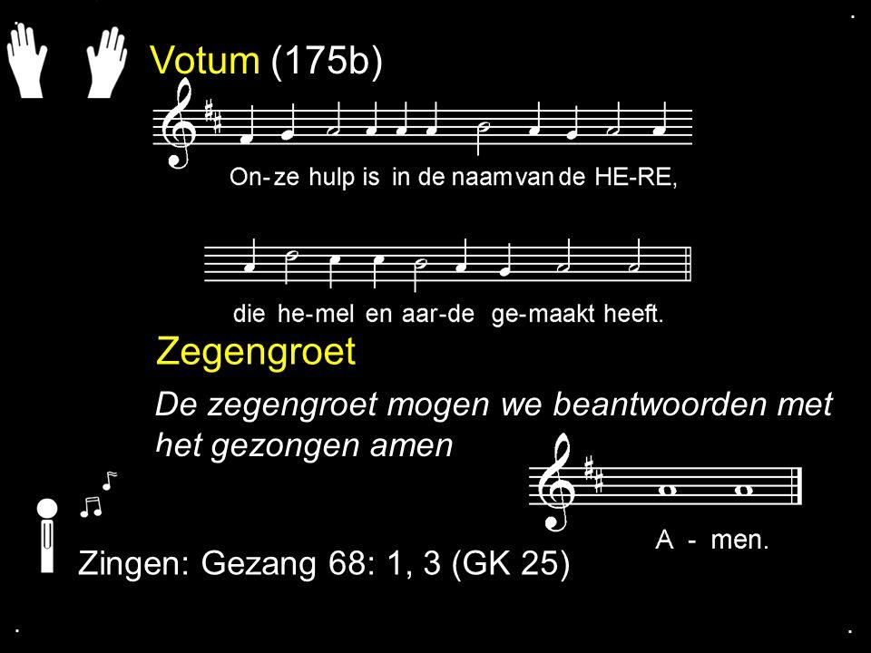 Votum (175b) Zegengroet De zegengroet mogen we beantwoorden met het gezongen amen Zingen: Gezang 68: 1, 3 (GK 25)....