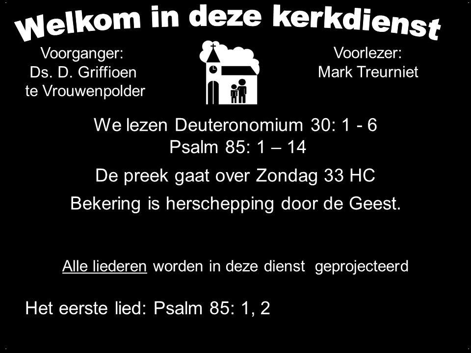 We lezen Deuteronomium 30: 1 - 6 Psalm 85: 1 – 14 De preek gaat over Zondag 33 HC Bekering is herschepping door de Geest..... Alle liederen worden in