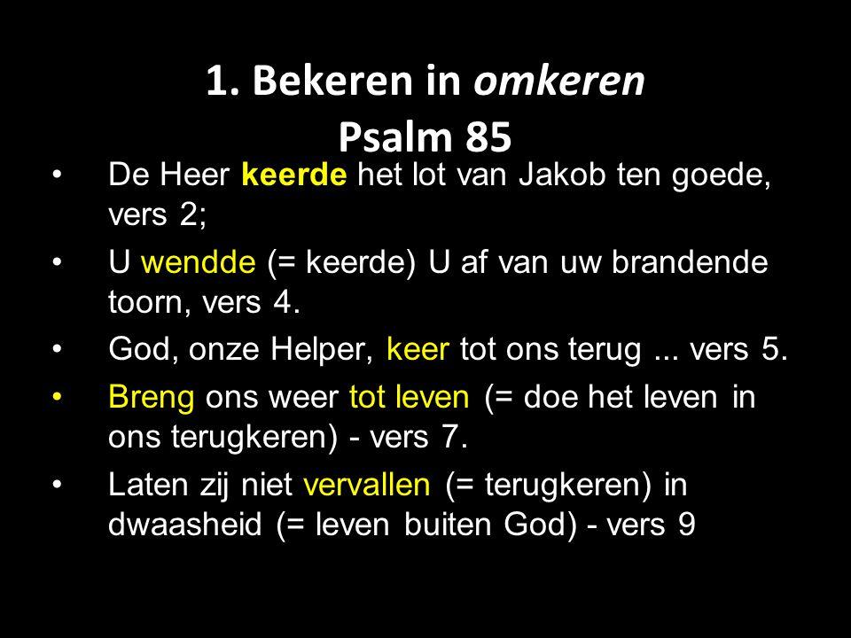 1. Bekeren in omkeren Psalm 85 De Heer keerde het lot van Jakob ten goede, vers 2; U wendde (= keerde) U af van uw brandende toorn, vers 4. God, onze
