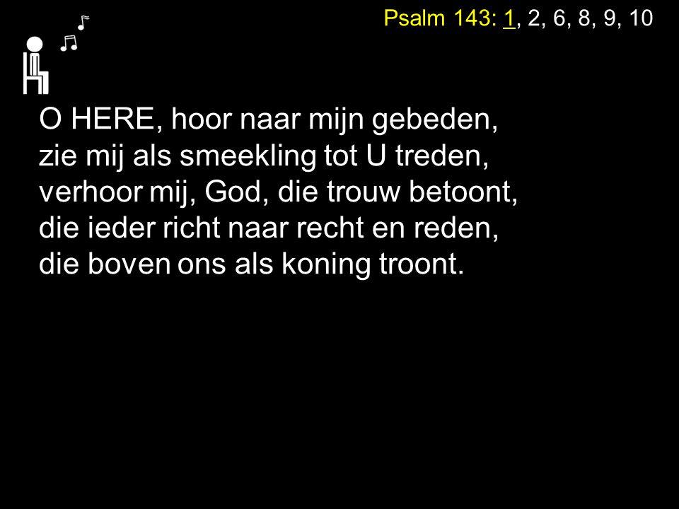 Psalm 143: 1, 2, 6, 8, 9, 10 O HERE, hoor naar mijn gebeden, zie mij als smeekling tot U treden, verhoor mij, God, die trouw betoont, die ieder richt
