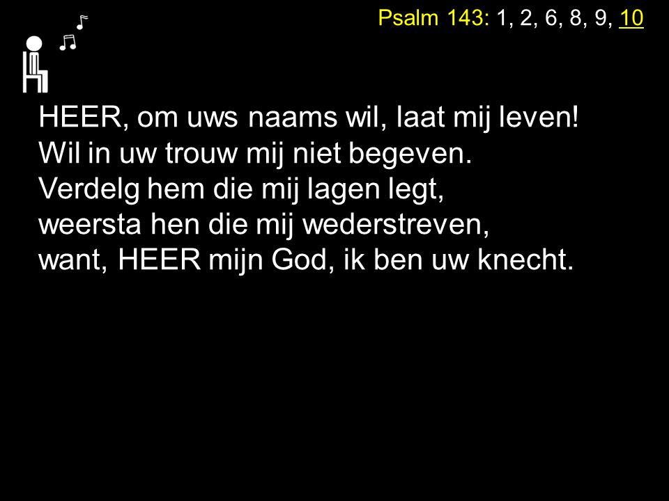 Psalm 143: 1, 2, 6, 8, 9, 10 HEER, om uws naams wil, laat mij leven! Wil in uw trouw mij niet begeven. Verdelg hem die mij lagen legt, weersta hen die