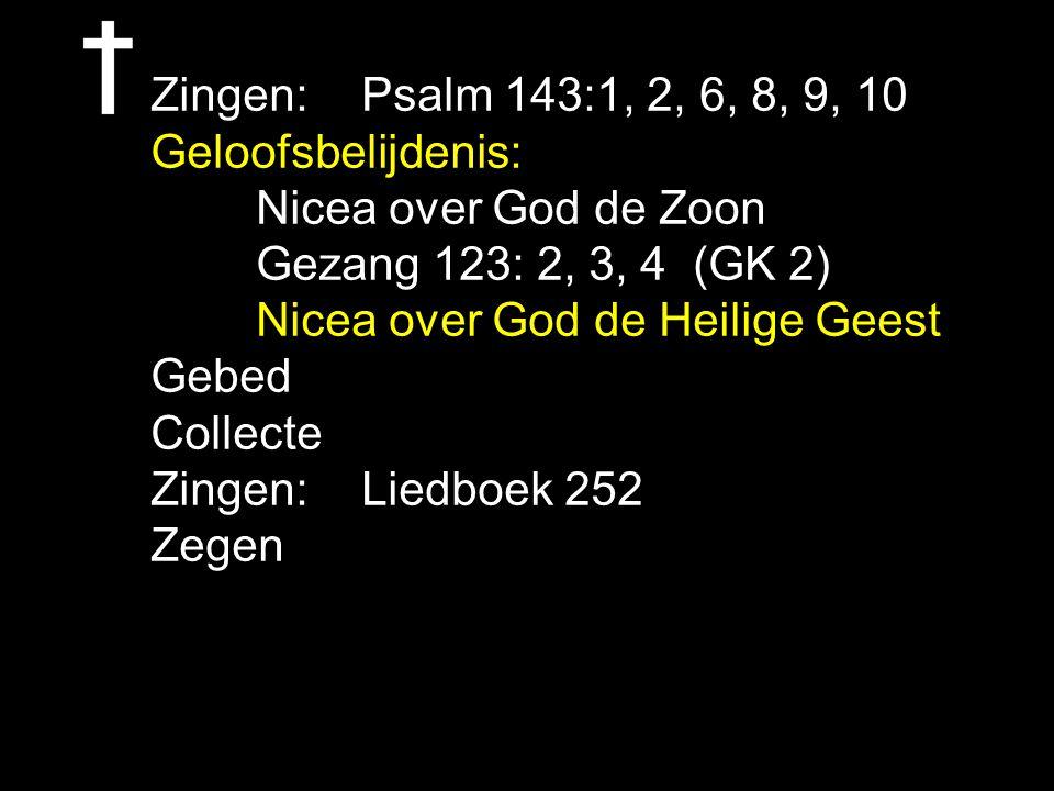 Zingen: Psalm 143:1, 2, 6, 8, 9, 10 Geloofsbelijdenis: Nicea over God de Zoon Gezang 123: 2, 3, 4 (GK 2) Nicea over God de Heilige Geest Gebed Collect